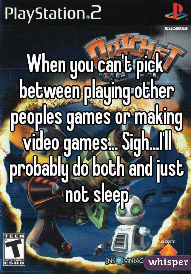 When you can't pick between playing other peoples games or making video games... Sigh...I'll probably do both and just not sleep
