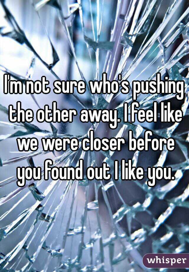 I'm not sure who's pushing the other away. I feel like we were closer before you found out I like you.