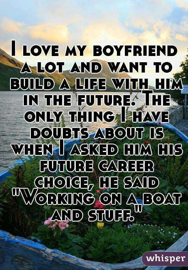 """I love my boyfriend a lot and want to build a life with him in the future. The only thing I have doubts about is when I asked him his future career choice, he said """"Working on a boat and stuff."""""""