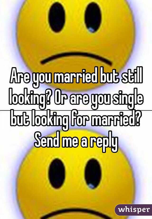 Are you married but still looking? Or are you single but looking for married? Send me a reply