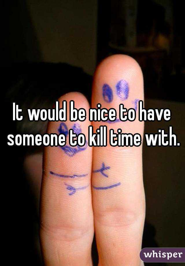 It would be nice to have someone to kill time with.