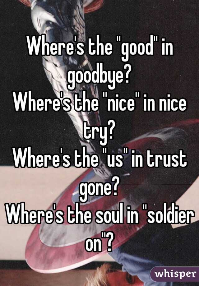 "Where's the ""good"" in goodbye? Where's the ""nice"" in nice try? Where's the ""us"" in trust gone? Where's the soul in ""soldier on""?"
