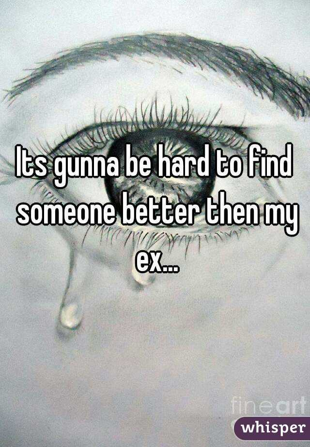 Its gunna be hard to find someone better then my ex...
