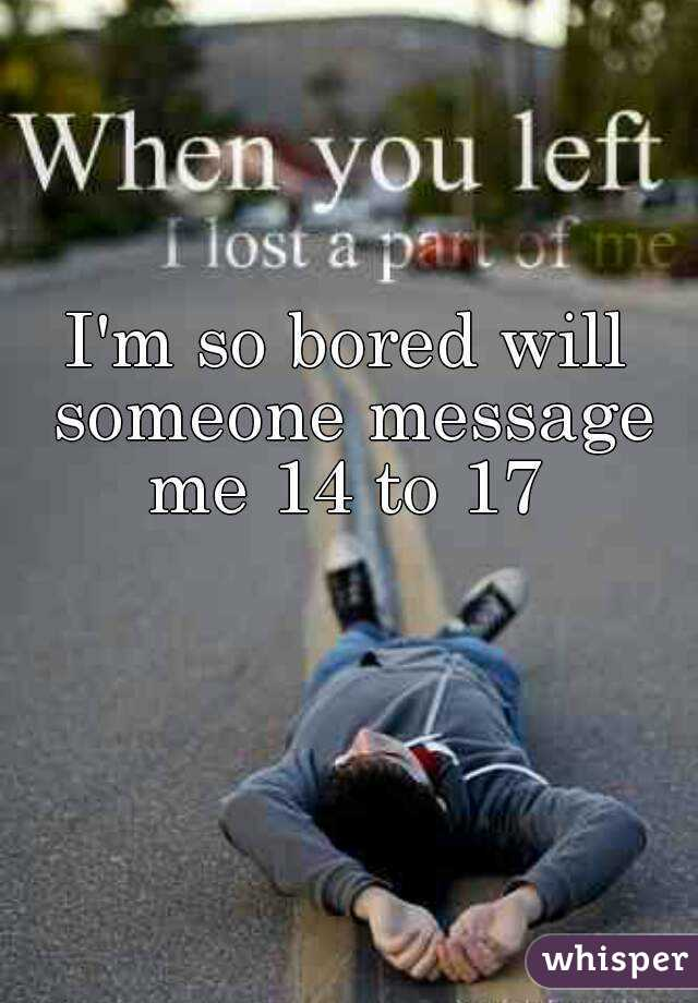 I'm so bored will someone message me 14 to 17