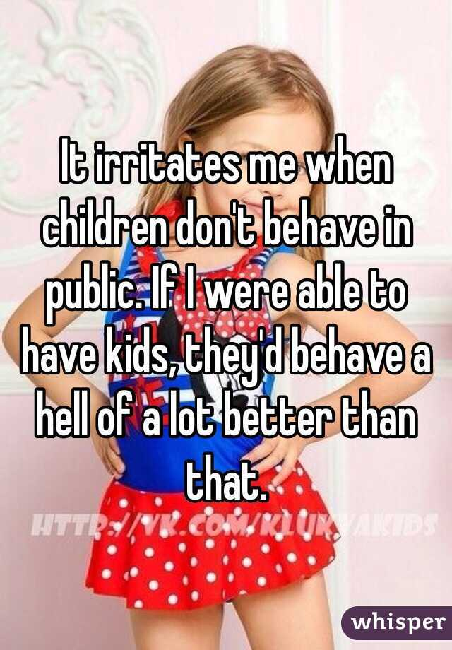 It irritates me when children don't behave in public. If I were able to have kids, they'd behave a hell of a lot better than that.