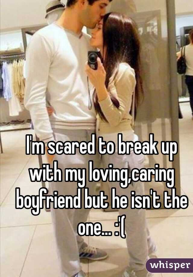 I'm scared to break up with my loving,caring boyfriend but he isn't the one... :'(
