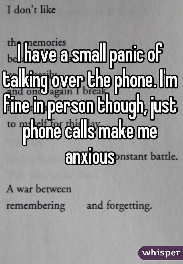 I have a small panic of talking over the phone. I'm fine in person though, just phone calls make me anxious