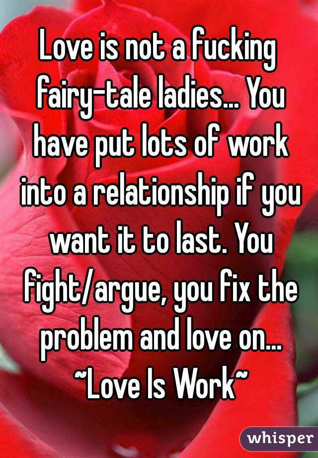 Love is not a fucking fairy-tale ladies... You have put lots of work into a relationship if you want it to last. You fight/argue, you fix the problem and love on... ~Love Is Work~