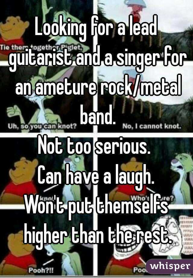 Looking for a lead guitarist and a singer for an ameture rock/metal band. Not too serious.  Can have a laugh. Won't put themselfs higher than the rest.