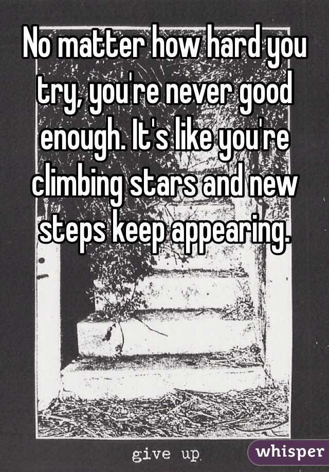 No matter how hard you try, you're never good enough. It's like you're climbing stars and new  steps keep appearing.
