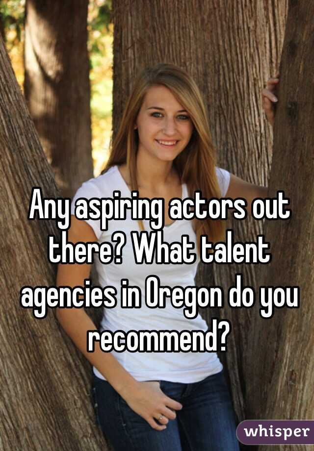 Any aspiring actors out there? What talent agencies in Oregon do you recommend?