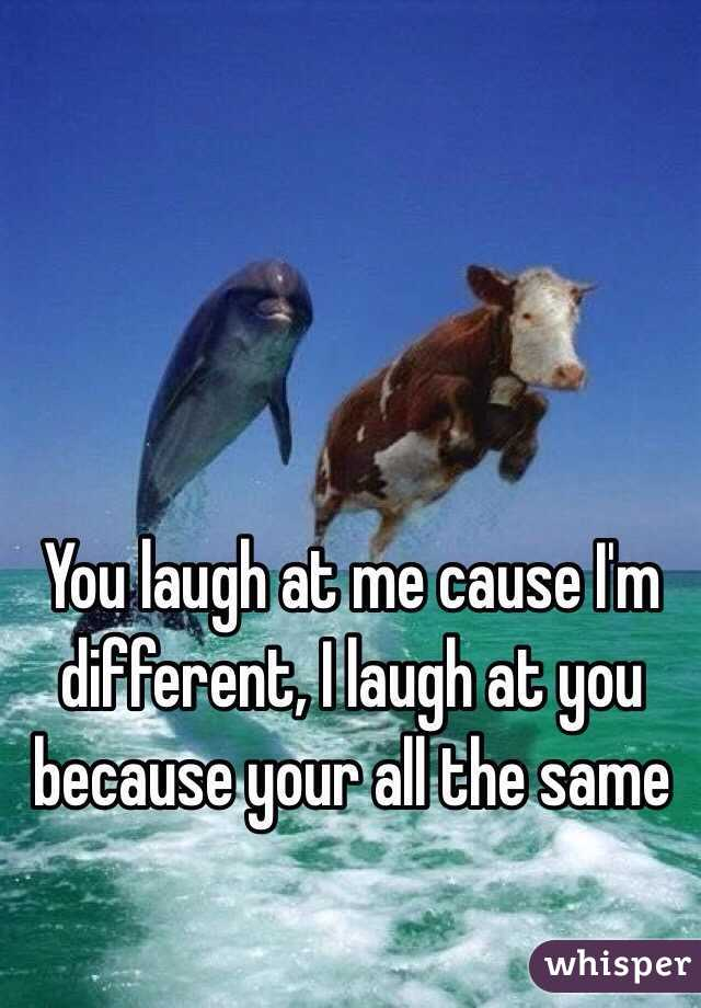 You laugh at me cause I'm different, I laugh at you because your all the same