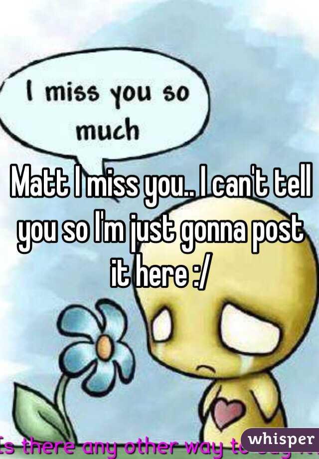 Matt I miss you.. I can't tell you so I'm just gonna post it here :/