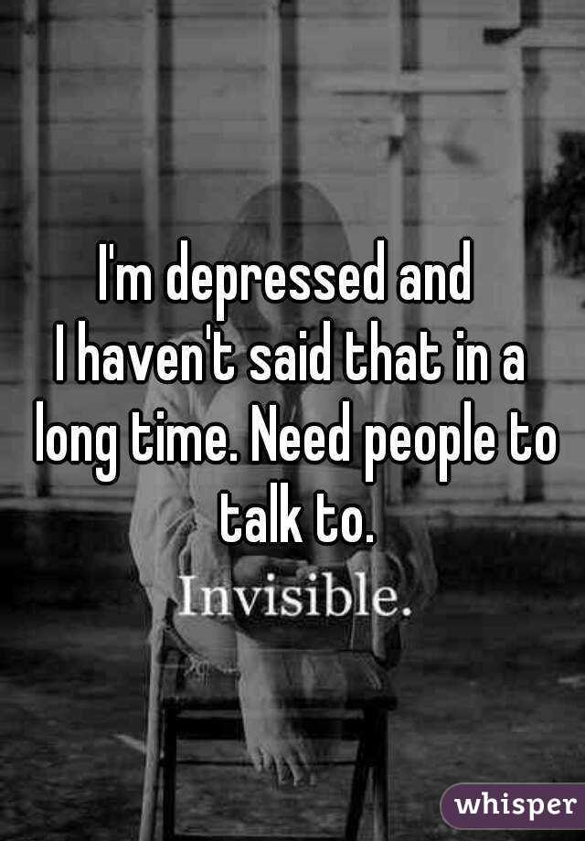 I'm depressed and  I haven't said that in a long time. Need people to talk to.
