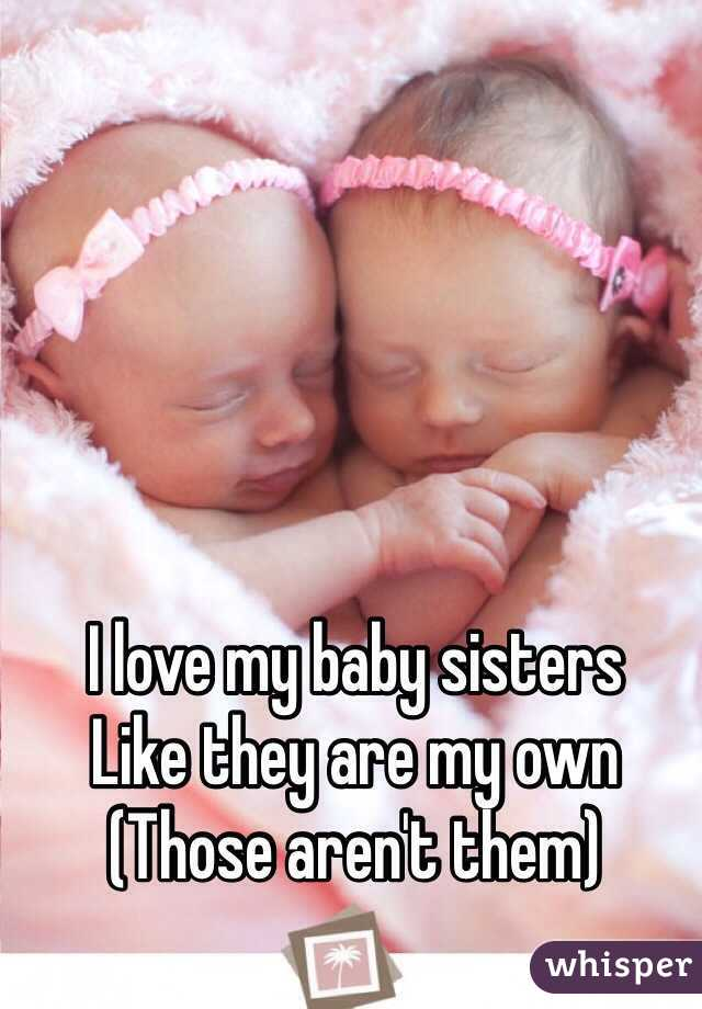 I love my baby sisters  Like they are my own (Those aren't them)