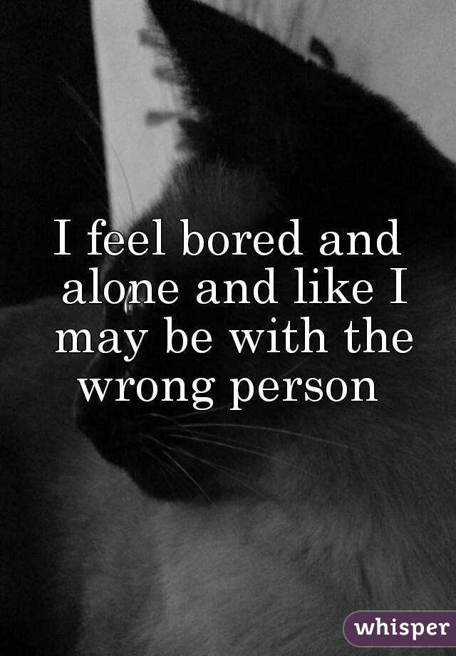 I feel bored and alone and like I may be with the wrong person