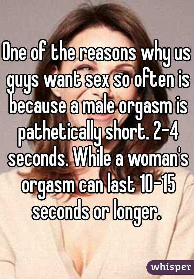 One of the reasons why us guys want sex so often is because a male orgasm is pathetically short. 2-4 seconds. While a woman's orgasm can last 10-15 seconds or longer.