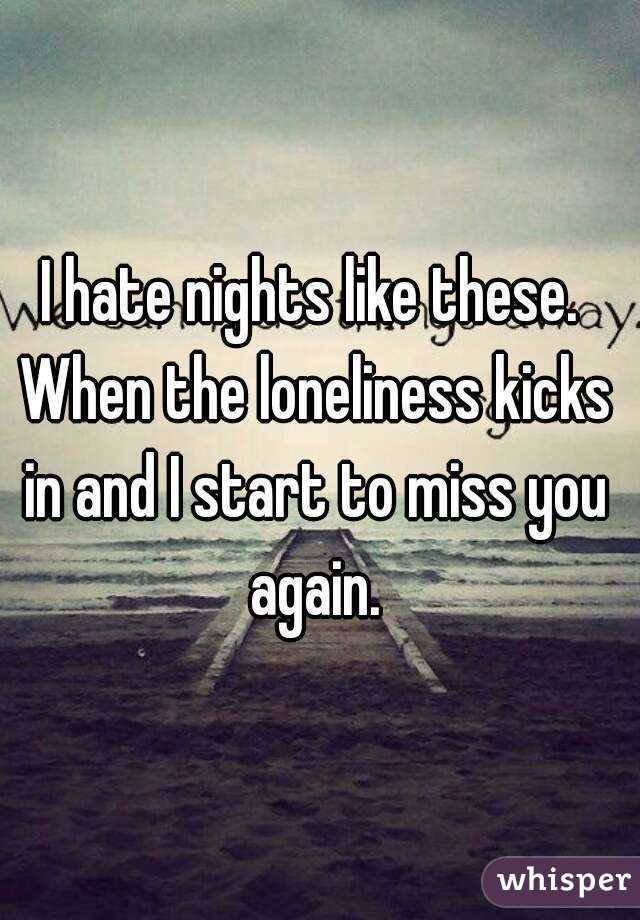 I hate nights like these. When the loneliness kicks in and I start to miss you again.