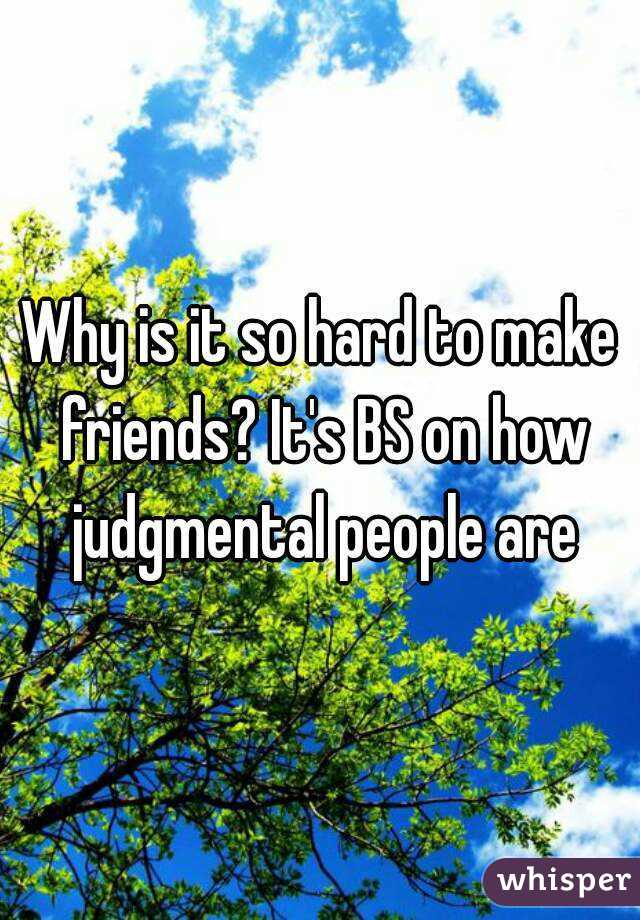 Why is it so hard to make friends? It's BS on how judgmental people are