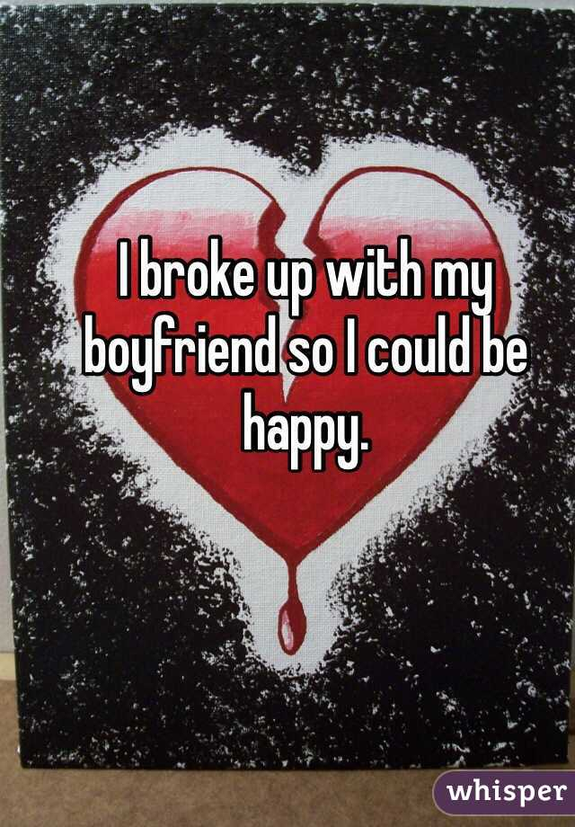 I broke up with my boyfriend so I could be happy.