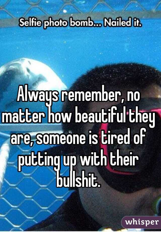 Always remember, no matter how beautiful they are, someone is tired of putting up with their bullshit.