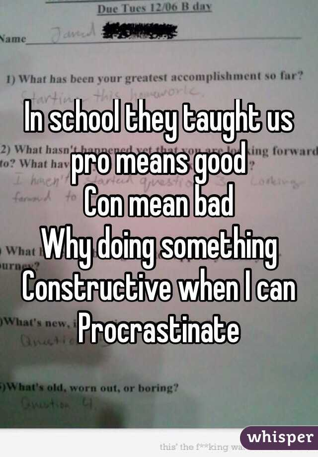 In school they taught us  pro means good  Con mean bad Why doing something Constructive when I can Procrastinate
