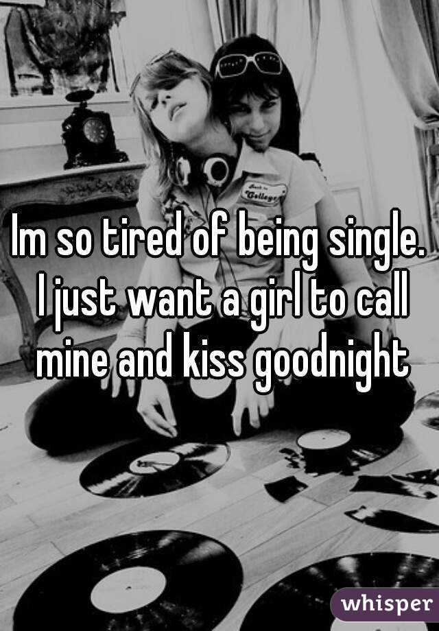 Im so tired of being single. I just want a girl to call mine and kiss goodnight