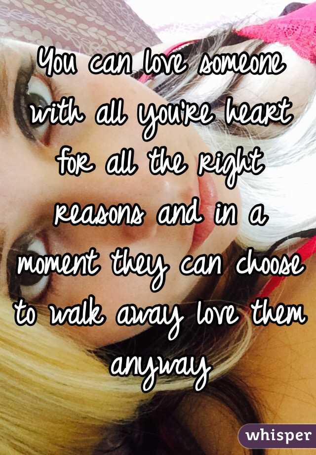 You can love someone with all you're heart for all the right reasons and in a moment they can choose to walk away love them anyway