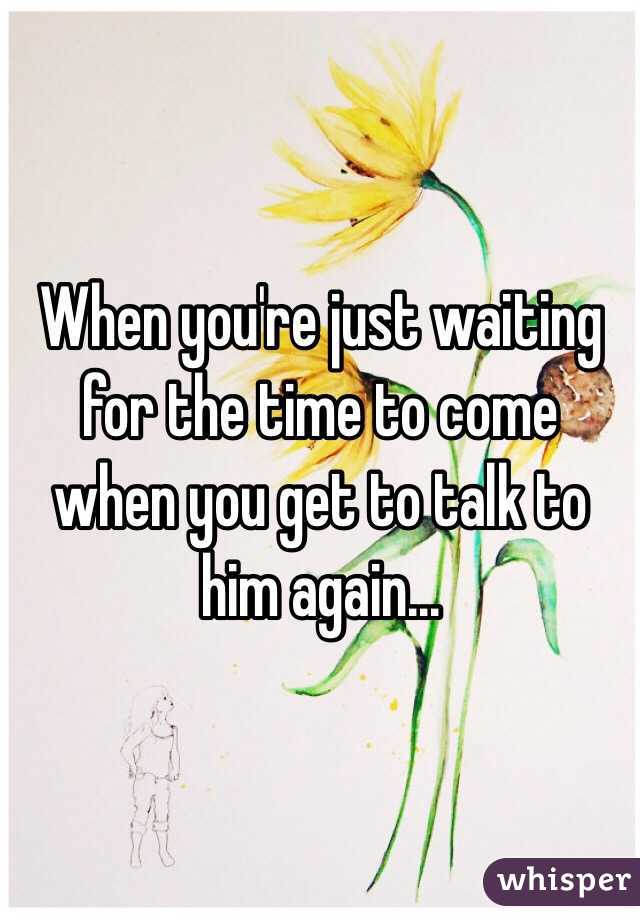 When you're just waiting for the time to come when you get to talk to him again...