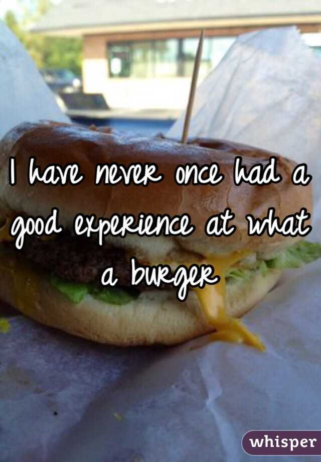I have never once had a good experience at what a burger