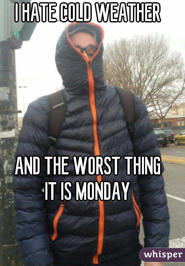 I HATE COLD WEATHER      AND THE WORST THING IT IS MONDAY