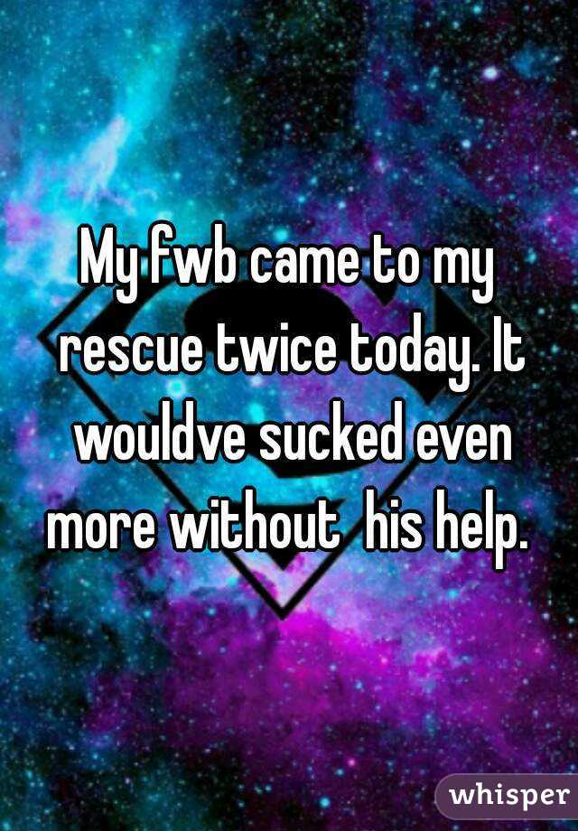 My fwb came to my rescue twice today. It wouldve sucked even more without  his help.