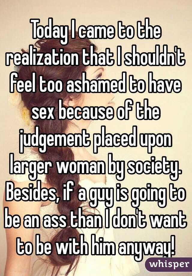 Today I came to the realization that I shouldn't feel too ashamed to have sex because of the judgement placed upon larger woman by society. Besides, if a guy is going to be an ass than I don't want to be with him anyway!