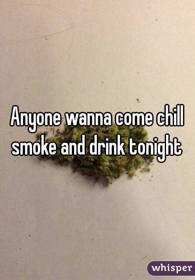 Anyone wanna come chill smoke and drink tonight