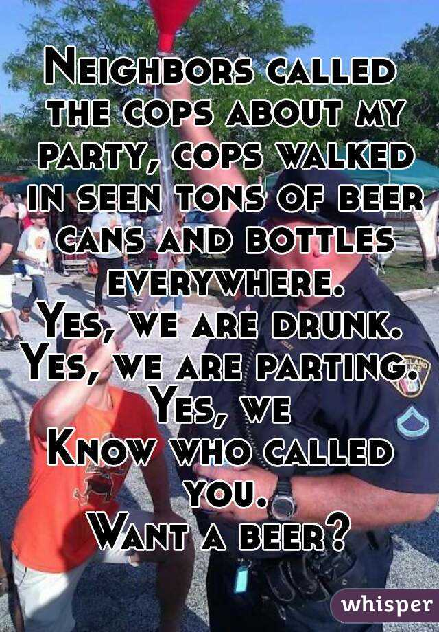 Neighbors called the cops about my party, cops walked in seen tons of beer cans and bottles everywhere. Yes, we are drunk. Yes, we are parting. Yes, we Know who called you. Want a beer?
