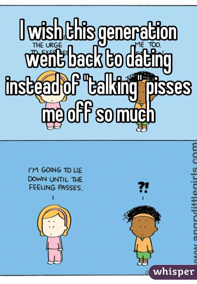 """I wish this generation went back to dating instead of """"talking"""" pisses me off so much"""