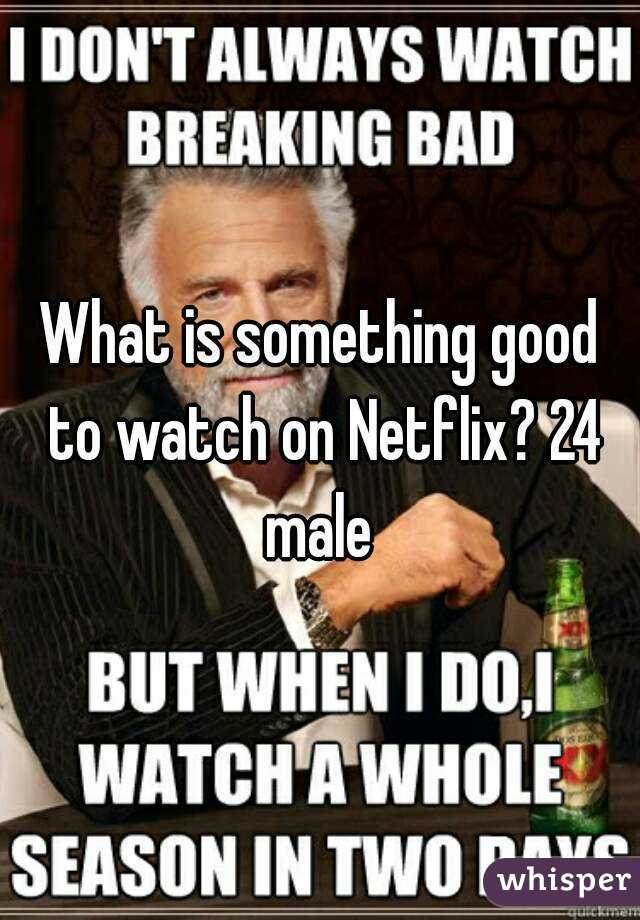 What is something good to watch on Netflix? 24 male