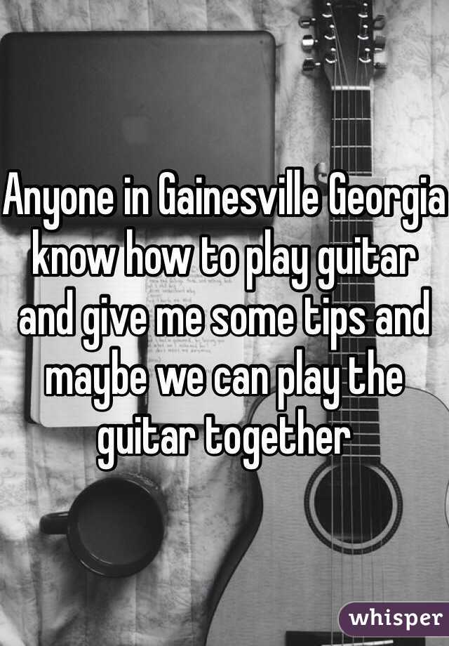Anyone in Gainesville Georgia know how to play guitar and give me some tips and maybe we can play the guitar together