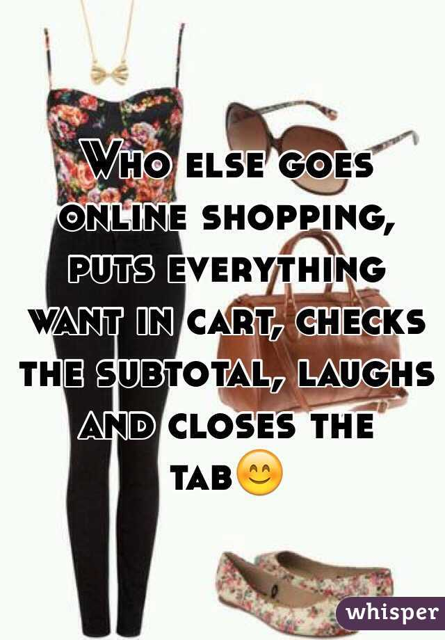 Who else goes online shopping, puts everything want in cart, checks the subtotal, laughs and closes the tab😊