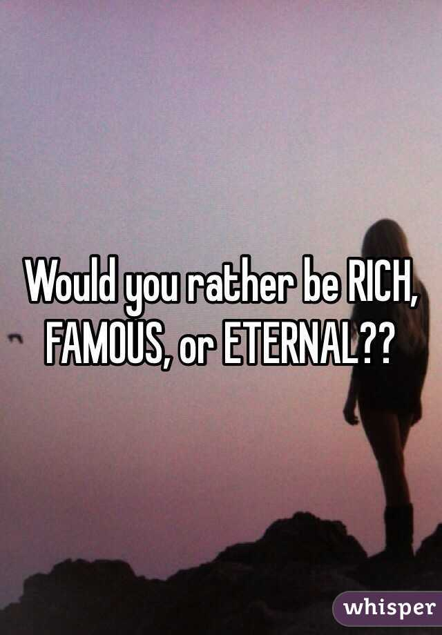 Would you rather be RICH, FAMOUS, or ETERNAL??