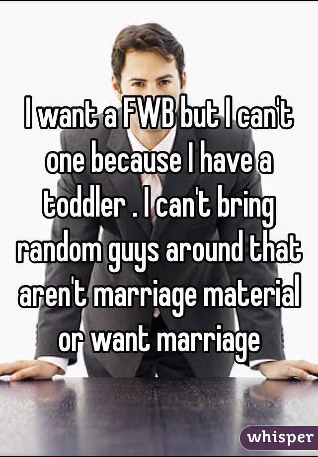 I want a FWB but I can't one because I have a toddler . I can't bring random guys around that aren't marriage material or want marriage