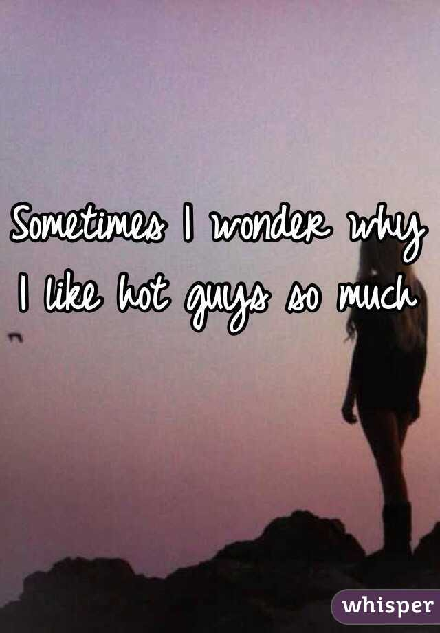 Sometimes I wonder why I like hot guys so much