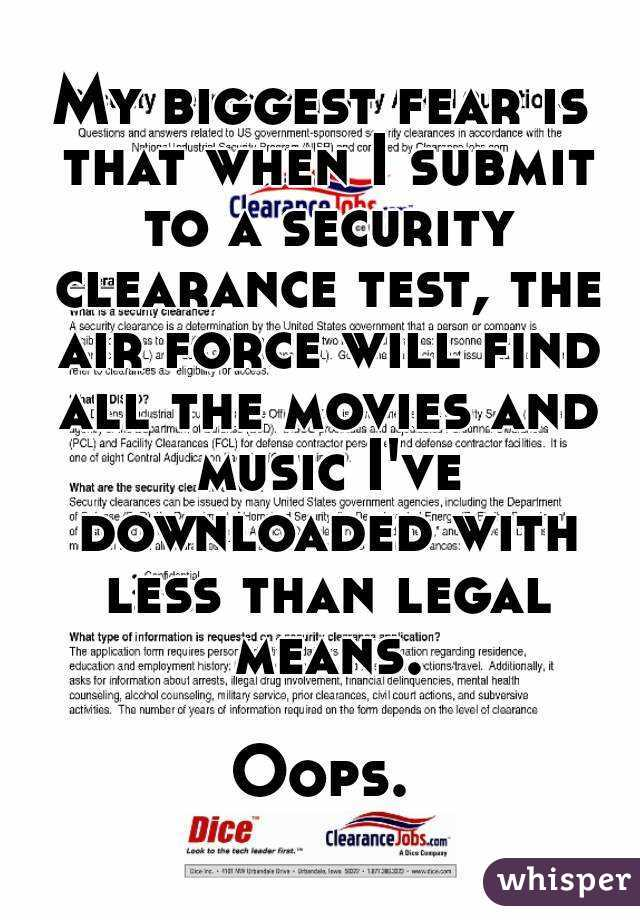 My biggest fear is that when I submit to a security clearance test, the air force will find all the movies and music I've downloaded with less than legal means.  Oops.