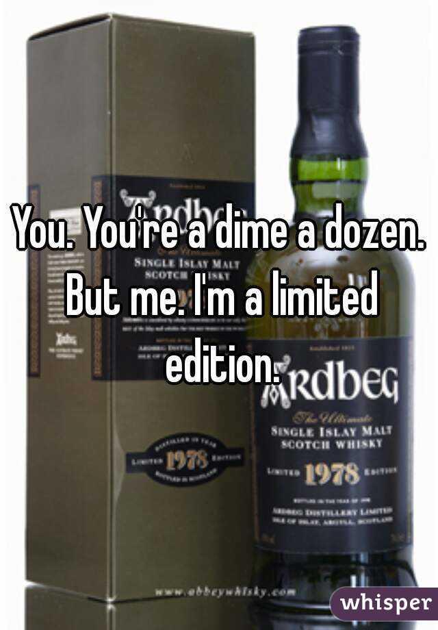 You. You're a dime a dozen. But me. I'm a limited edition.