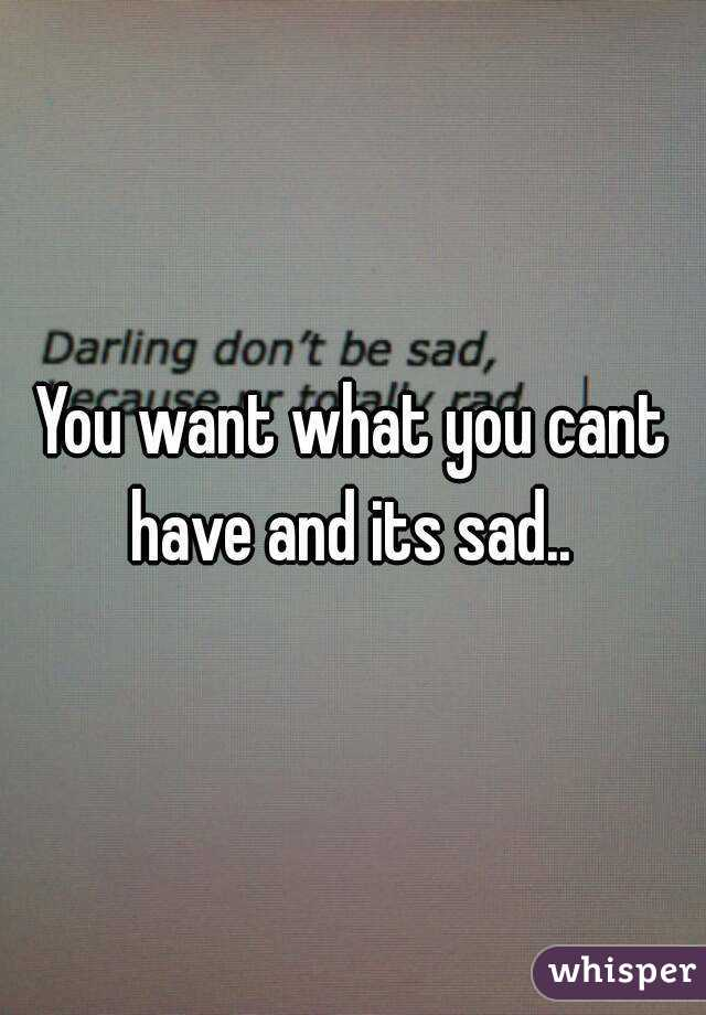 You want what you cant have and its sad..