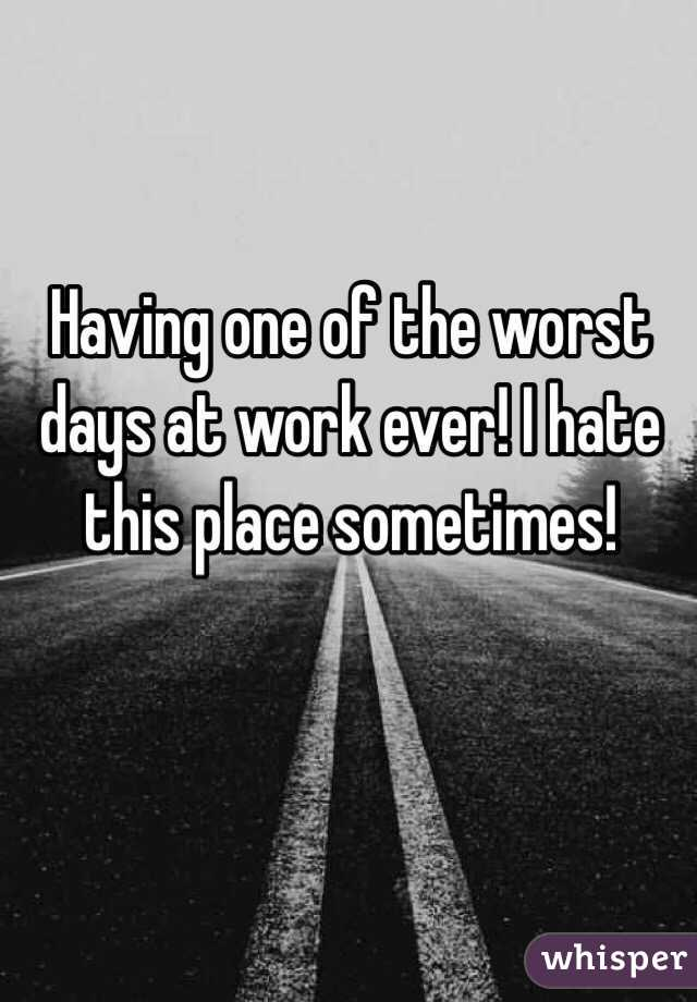 Having one of the worst days at work ever! I hate this place sometimes!