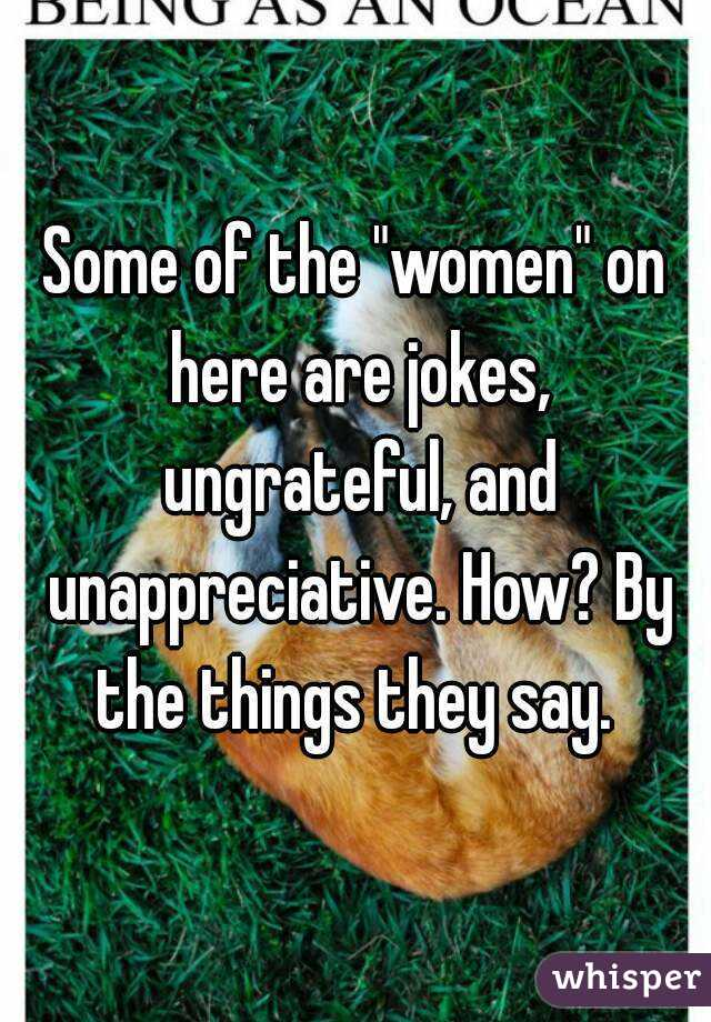 """Some of the """"women"""" on here are jokes, ungrateful, and unappreciative. How? By the things they say."""
