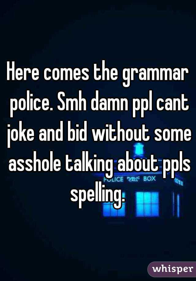 Here comes the grammar police. Smh damn ppl cant joke and bid without some asshole talking about ppls spelling.