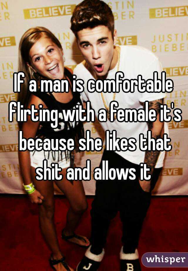 If a man is comfortable flirting with a female it's because she likes that shit and allows it