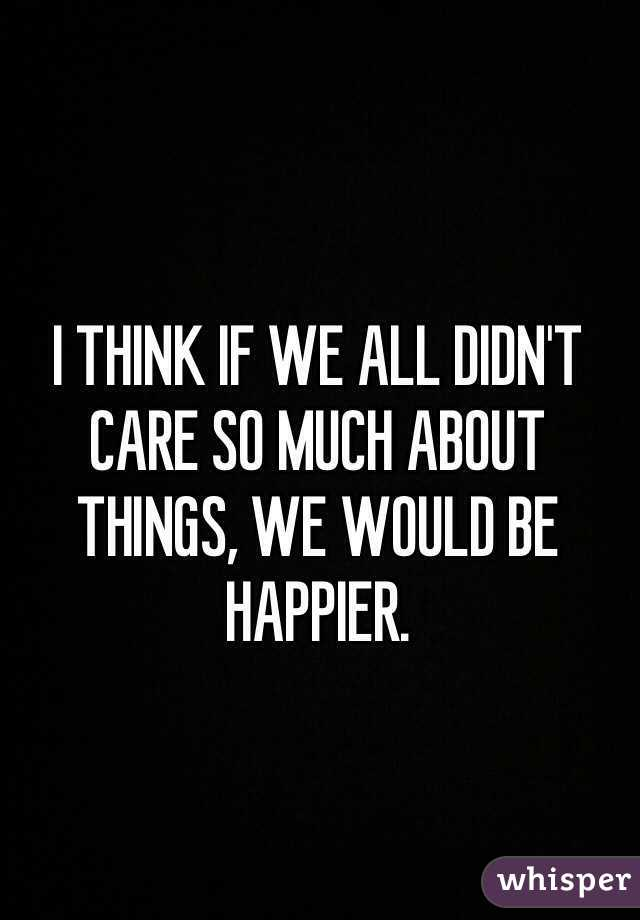 I THINK IF WE ALL DIDN'T CARE SO MUCH ABOUT THINGS, WE WOULD BE HAPPIER.